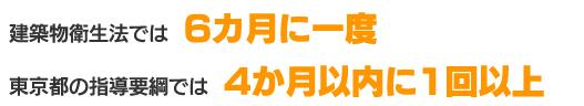 建築物衛生法では「6か月に1度」、東京都の指導要領では4か月以内に1回以上